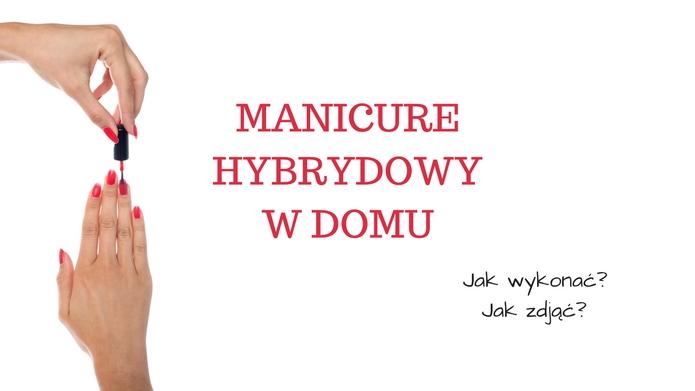 Manicure hybrydowy w domu. Jak wykonać? Jak zdjąć?